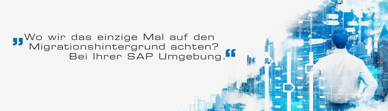 Wo wir das einzige Mal auf den Migrationshintergrund achten? Bei Ihrer SAP-Umgebung.